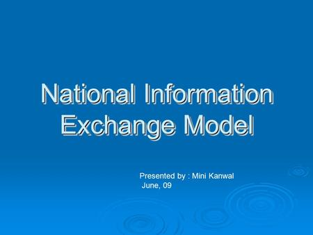 National Information Exchange Model Presented by : Mini Kanwal June, 09.