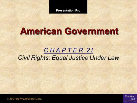 Presentation Pro © 2001 by Prentice Hall, Inc. American Government C H A P T E R 21 Civil Rights: Equal Justice Under Law.