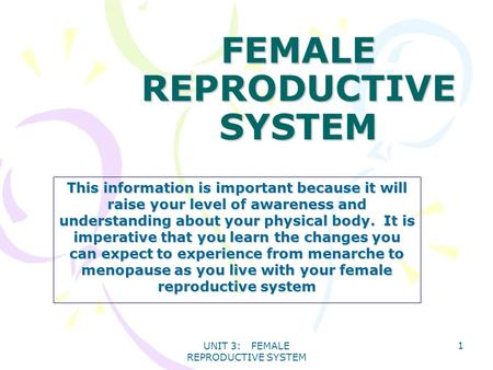UNIT 3: FEMALE REPRODUCTIVE SYSTEM 1 FEMALE REPRODUCTIVE SYSTEM This information is important because it will raise your level of awareness and understanding.