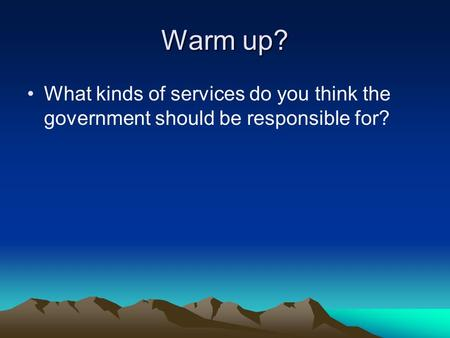 Warm up? What kinds of services do you think the government should be responsible for?