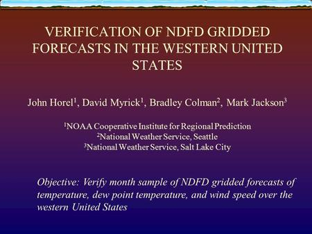 VERIFICATION OF NDFD GRIDDED FORECASTS IN THE WESTERN UNITED STATES John Horel 1, David Myrick 1, Bradley Colman 2, Mark Jackson 3 1 NOAA Cooperative Institute.