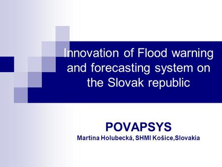 Innovation of Flood warning and forecasting system on the Slovak republic POVAPSYS Martina Holubecká, SHMI Košice,Slovakia.