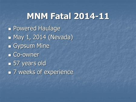 MNM Fatal 2014-11 Powered Haulage Powered Haulage May 1, 2014 (Nevada) May 1, 2014 (Nevada) Gypsum Mine Gypsum Mine Co-owner Co-owner 57 years old 57 years.