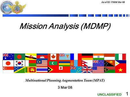 UNCLASSIFIED As of 03 1700W Mar 08 1 Mission Analysis (MDMP) 3 Mar 08 Multinational Planning Augmentation Team (MPAT)