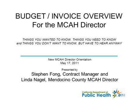 BUDGET / INVOICE OVERVIEW For the MCAH Director THINGS YOU WANTED TO KNOW, THINGS YOU NEED TO KNOW and THINGS YOU DON'T WANT TO KNOW, BUT HAVE TO HEAR.