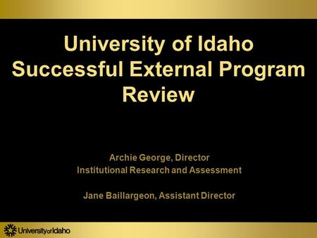 University of Idaho Successful External Program Review Archie George, Director Institutional Research and Assessment Jane Baillargeon, Assistant Director.