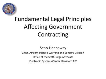 Fundamental Legal Principles Affecting Government Contracting Sean Hannaway Chief, Airborne/Space Warning and Sensors Division Office of the Staff Judge.