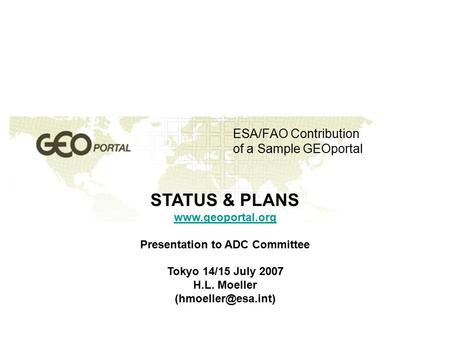 ESA/FAO Contribution of a Sample GEOportal STATUS & PLANS  Presentation to ADC Committee Tokyo 14/15 July 2007 H.L. Moeller