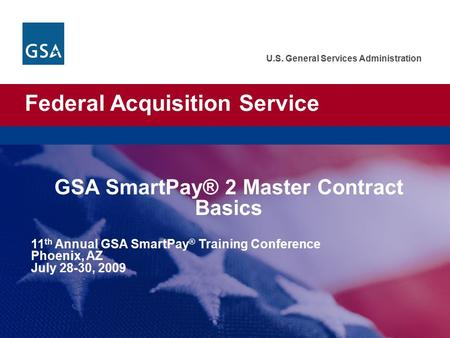 Federal Acquisition Service U.S. General Services Administration GSA SmartPay® 2 Master Contract Basics 11 th Annual GSA SmartPay ® Training Conference.