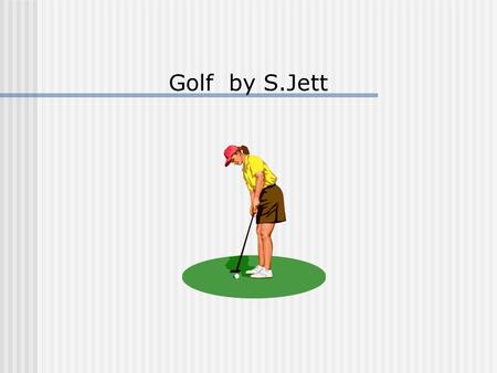 Golf by S.Jett The purpose of this presentation is to introduce you to the game of golf. We will begin with a brief history followed by skills and concepts.