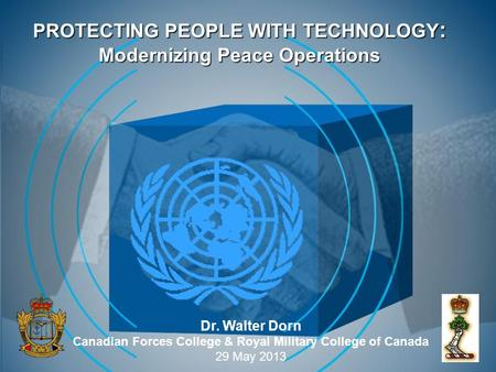 PROTECTING PEOPLE WITH TECHNOLOGY : Modernizing Peace Operations Dr. Walter Dorn Canadian Forces College & Royal Military College of Canada 29 May 2013.