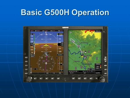 Basic G500H Operation. Primary Flight Display The Difference in the Dials Airspeed Altitude Attitude DG/HSI Vertical Speed.