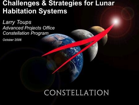 Challenges & Strategies for Lunar Habitation Systems Larry Toups Advanced Projects Office Constellation Program October 2006.
