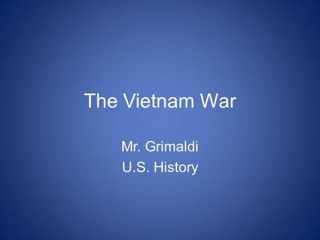 "The Vietnam War Mr. Grimaldi U.S. History. ""Vietnam"" - What comes to mind?"