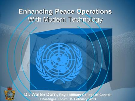 Enhancing Peace Operations With Modern Technology Dr. Walter Dorn, Royal Military College of Canada Challenges Forum, 15 February 2013.