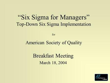 """Six Sigma for Managers"" Top-Down Six Sigma Implementation for American Society of Quality Breakfast Meeting March 18, 2004."