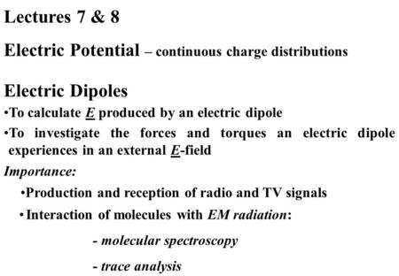 Lectures 7 & 8 Electric Potential – continuous charge distributions To calculate E produced by an electric dipole To investigate the forces and torques.