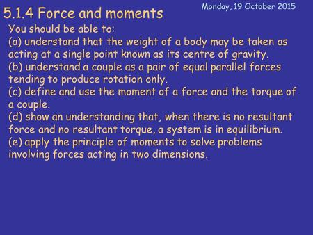 5.1.4 Force and moments You should be able to: (a) understand that the weight of a body may be taken as acting at a single point known as its centre of.