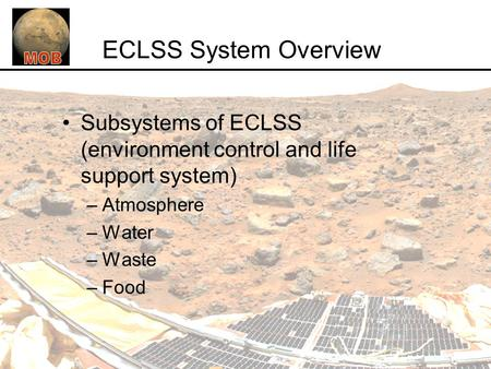 ECLSS System Overview Subsystems of ECLSS (environment control and life support system) –Atmosphere –Water –Waste –Food.