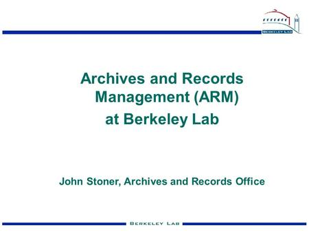 Archives and Records Management (ARM) at Berkeley Lab John Stoner, Archives and Records Office.