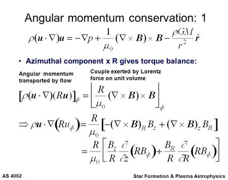 AS 4002 Star Formation & Plasma Astrophysics Angular momentum conservation: 1 Azimuthal component x R gives torque balance: Angular momentum transported.