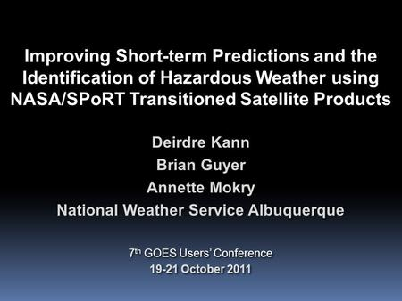 Improving Short-term Predictions and the Identification of Hazardous Weather using NASA/SPoRT Transitioned Satellite Products Deirdre Kann Brian Guyer.