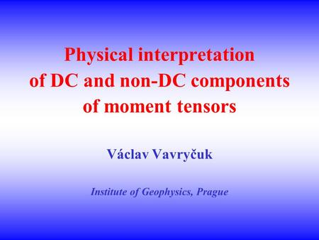 Physical interpretation of DC and non-DC components of moment tensors Václav Vavryčuk Institute of Geophysics, Prague.