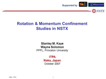 SMK – ITPA1 Stanley M. Kaye Wayne Solomon PPPL, Princeton University ITPA Naka, Japan October 2007 Rotation & Momentum Confinement Studies in NSTX Supported.