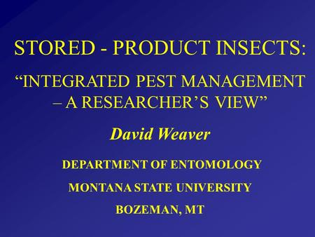 "STORED - PRODUCT INSECTS: ""INTEGRATED PEST MANAGEMENT – A RESEARCHER'S VIEW"" David Weaver DEPARTMENT OF ENTOMOLOGY MONTANA STATE UNIVERSITY BOZEMAN, MT."