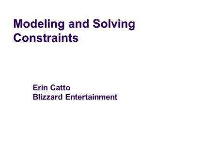 Modeling and Solving Constraints Erin Catto Blizzard Entertainment.