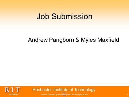 Rochester Institute of Technology Job Submission Andrew Pangborn & Myles Maxfield 10/19/2015Service Oriented Cyberinfrastructure Lab,
