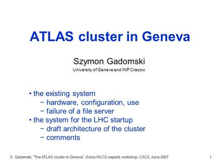 S. Gadomski, The ATLAS cluster in Geneva, Swiss WLCG experts workshop, CSCS, June 20071 ATLAS cluster in Geneva Szymon Gadomski University of Geneva.