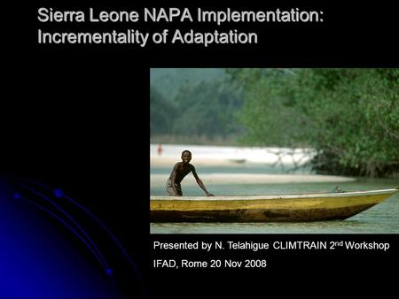 Sierra Leone NAPA Implementation: Incrementality of Adaptation Presented by N. Telahigue CLIMTRAIN 2 nd Workshop IFAD, Rome 20 Nov 2008.