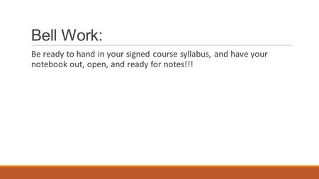 Bell Work: Be ready to hand in your signed course syllabus, and have your notebook out, open, and ready for notes!!!