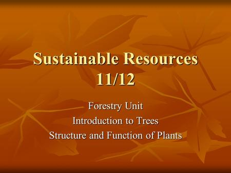 Sustainable Resources 11/12 Forestry Unit Introduction to Trees Structure and Function of Plants.