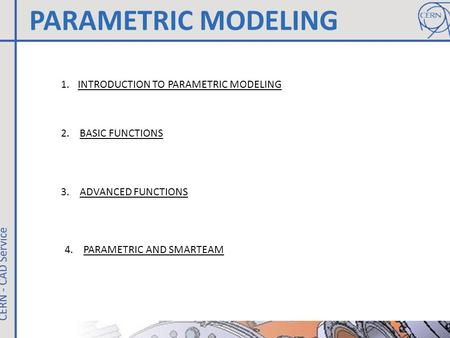 PARAMETRIC MODELING 1.INTRODUCTION TO PARAMETRIC MODELING 2. BASIC FUNCTIONS 3. ADVANCED FUNCTIONS 4. PARAMETRIC AND SMARTEAM.