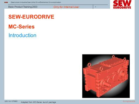 Gearmotors \ Industrial Gear Units \ Drive Electronics \ Drive Automation Driving the worldUIG / mlr / 070903 Basic Product Training 2003 Only for Internal.