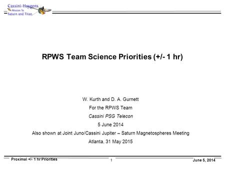 1 Proximal +/- 1 hr Priorities June 5, 2014 RPWS Team Science Priorities (+/- 1 hr) W. Kurth and D. A. Gurnett For the RPWS Team Cassini PSG Telecon 5.