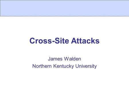 Cross-Site Attacks James Walden Northern Kentucky University.