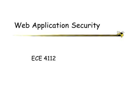 Web Application Security ECE 4112. ECE 4112 - Internetwork Security What is a Web Application? An application generally comprised of a collection of scripts.