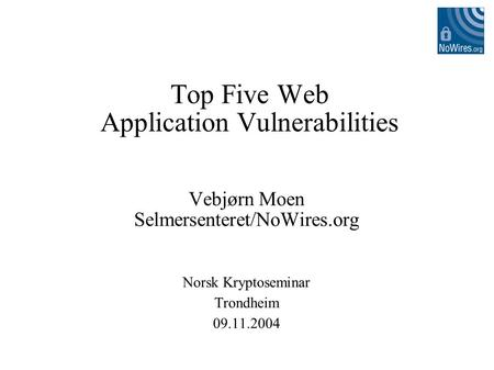Top Five Web Application Vulnerabilities Vebjørn Moen Selmersenteret/NoWires.org Norsk Kryptoseminar Trondheim 09.11.2004.