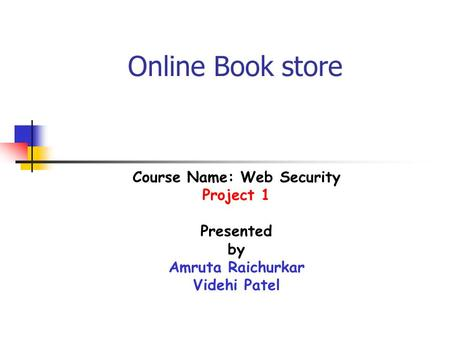Online Book store Course Name: Web Security Project 1 Presented by Amruta Raichurkar Videhi Patel.