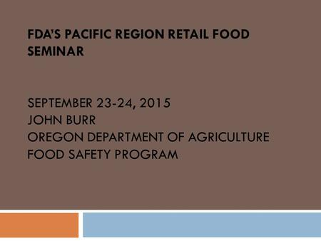 FDA'S PACIFIC REGION RETAIL FOOD SEMINAR SEPTEMBER 23-24, 2015 JOHN BURR OREGON DEPARTMENT OF AGRICULTURE FOOD SAFETY PROGRAM.