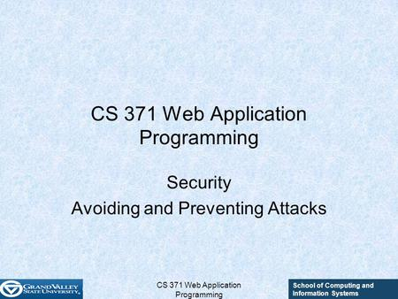 School of Computing and Information Systems CS 371 Web Application Programming Security Avoiding and Preventing Attacks.