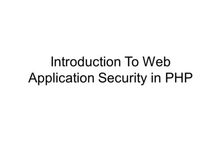 Introduction To Web Application Security in PHP. Security is Big And Often Difficult PHP doesn't make it any easier.