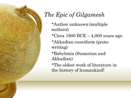 The Epic of Gilgamesh *Author unknown (multiple authors) *Circa 1900 BCE – 4,000 years ago *Akkadian cuneiform (proto- writing) *Babylonia (Sumerian and.