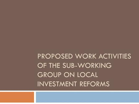 PROPOSED WORK ACTIVITIES OF THE SUB-WORKING GROUP ON LOCAL INVESTMENT REFORMS.
