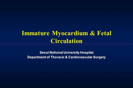Immature Myocardium & Fetal Circulation Seoul National University Hospital Department of Thoracic & Cardiovascular Surgery.