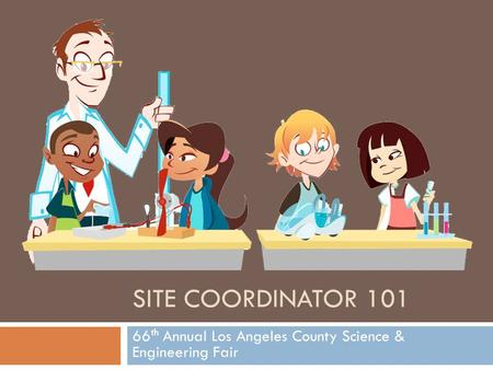 SITE COORDINATOR 101 66 th Annual Los Angeles County Science & Engineering Fair.