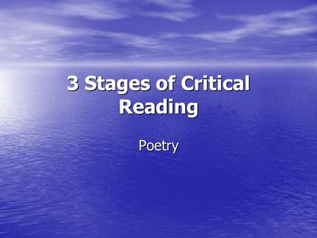 3 Stages of Critical Reading Poetry. 1. Experience What feelings does the poem evoke? What feelings does the poem evoke? What sensations, associations,